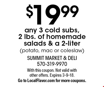 $19.99 any 3 cold subs, 2 lbs. of homemade salads & a 2-liter soda (potato, mac or coleslaw). With this coupon. Not valid with other offers. Expires 3-9-18.Go to LocalFlavor.com for more coupons.