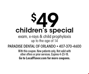 $49 children's special. Exam, x-rays & child prophylaxis up to the age of 14. With this coupon. New patients only. Not valid with other offers or prior services. Expires 4-23-18. Go to LocalFlavor.com for more coupons.