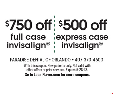 $500 off express case invisalign. $750 off full case invisalign. . With this coupon. New patients only. Not valid with other offers or prior services. Expires 5-28-18. Go to LocalFlavor.com for more coupons.