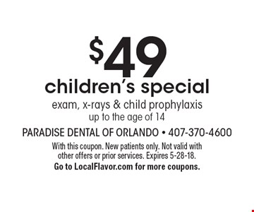 $49 children's special exam, x-rays & child prophylaxis up to the age of 14. With this coupon. New patients only. Not valid with other offers or prior services. Expires 5-28-18. Go to LocalFlavor.com for more coupons.