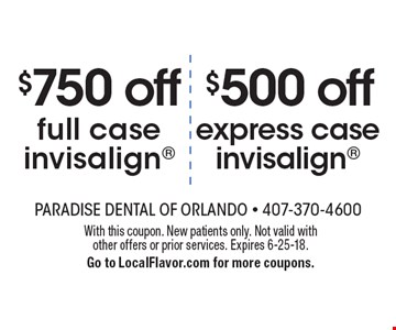 $500 off express case invisalign. $750 off full case invisalign. With this coupon. New patients only. Not valid with other offers or prior services. Expires 6-25-18. Go to LocalFlavor.com for more coupons.