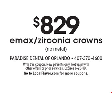 $829 emax/zirconia crowns (no metal). With this coupon. New patients only. Not valid with other offers or prior services. Expires 6-25-18. Go to LocalFlavor.com for more coupons.
