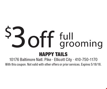 $3 off full grooming. With this coupon. Not valid with other offers or prior services. Expires 5/18/18.