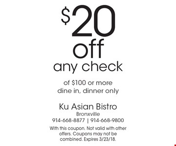 $20 off any check of $100 or more, dine in, dinner only. With this coupon. Not valid with other offers. Coupons may not be combined. Expires 3/23/18.