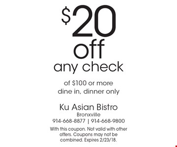 $20 off any check of $100 or more. Dine in, dinner only. With this coupon. Not valid with other offers. Coupons may not be combined. Expires 2/23/18.