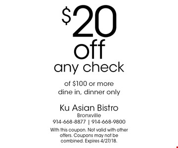 $20 off any check of $100 or more. Dine in, dinner only. With this coupon. Not valid with other offers. Coupons may not be combined. Expires 4/27/18.