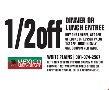 1/2 off dinner or lunch entree - buy one entree, get one of equal or lesser value 1/2 off - Dine in only one coupon per table. WITH THIS COUPON. present coupon at time of checkout. NOT VALID WITH OTHER OFFERS or happy hour special. OFFER EXPIRES 6-22-18.