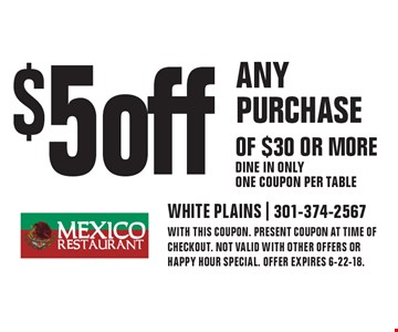 $5 off ANY PURCHASE OF $30 OR MORE - Dine in only - One coupon per table. WITH THIS COUPON. present coupon at time of checkout. NOT VALID WITH OTHER OFFERS or happy hour special. OFFER EXPIRES 6-22-18.