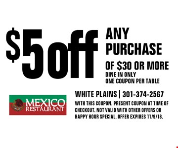 $5 off any purchase of $30 or more - Dine in only - One coupon per table. With this coupon. Present coupon at time of checkout. Not valid with other offers or happy hour special. Offer expires 11/9/18.