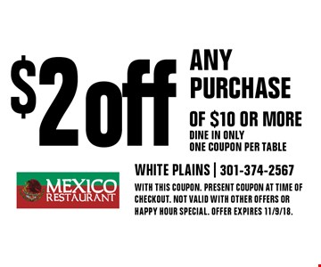 $2 off any purchase of $10 or more - Dine in only - One coupon per table. With this coupon. Present coupon at time of checkout. Not valid with other offers or happy hour special. Offer expires 11/9/18.
