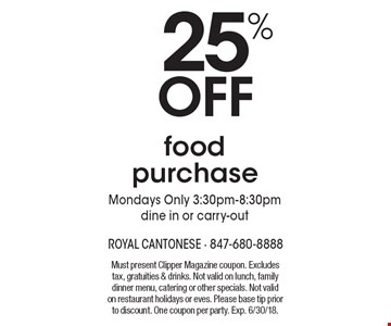 25% off food purchase. Mondays only 3:30pm-8:30pm. Dine in or carry-out. Must present Clipper Magazine coupon. Excludes tax, gratuities & drinks. Not valid on lunch, family dinner menu, catering or other specials. Not valid on restaurant holidays or eves. Please base tip prior to discount. One coupon per party. Exp. 6/30/18.