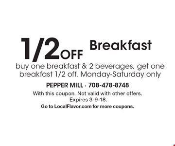 1/2 Off Breakfast buy one breakfast & 2 beverages, get one breakfast 1/2 off, Monday-Saturday only. With this coupon. Not valid with other offers. Expires 3-9-18. Go to LocalFlavor.com for more coupons.