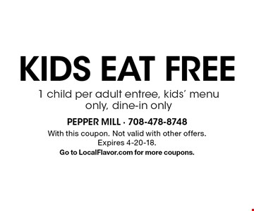 Kids eat FREE, 1 child per adult entree, kids' menu only, dine-in only. With this coupon. Not valid with other offers. Expires 4-20-18. Go to LocalFlavor.com for more coupons.