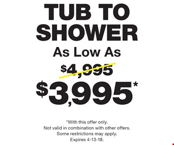 Tub To Shower As Low As $3,995*. *With this offer only. Not valid in combination with other offers. Some restrictions may apply. Expires 4-13-18.