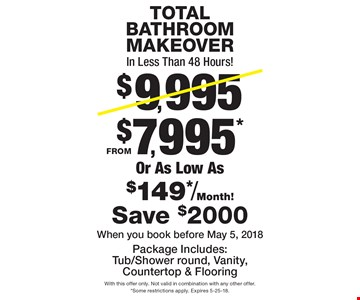 TOTALBATHROOMMAKEOVERIn Less Than 48 Hours! $9,995$7,995*Or As Low As$149*/Month!FROMPackage Includes:Tub/Shower round, Vanity, Countertop & Flooring Save $2000When you book before May 5, 2018. With this offer only. Not valid in combination with any other offer. *Some restrictions apply. Expires 5-25-18.