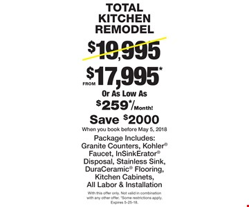 TOTAL KITCHEN REMODEL $17,995* Or As Low As $259*/Month! FROM Package Includes: Granite Counters, Kohler Faucet, InSinkErator Disposal, Stainless Sink, DuraCeramic Flooring, Kitchen Cabinets, All Labor & Installation Save $2000 When you book before May 5, 2018. With this offer only. Not valid in combination