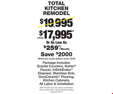 TOTAL KITCHEN REMODEL FROM $17,995* Or As Low As $259*/Month! Package Includes: Granite Counters, Kohler Faucet, InSinkErator Disposal, Stainless Sink, DuraCeramic Flooring, Kitchen Cabinets, All Labor & Installation. Save $2000 When you book before June, 2018. With this offer only. Not valid in combination with any other offer. *Some restrictions apply. Expires 6-29-18.