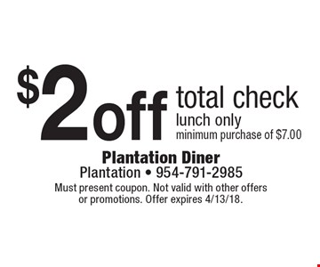 $2off total check lunch onlyminimum purchase of $7.00. Must present coupon. Not valid with other offersor promotions. Offer expires 4/13/18.