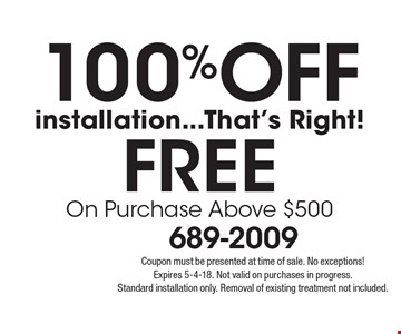 100% Off installation...That's Right! FREE On Purchase Above $500. Coupon must be presented at time of sale. No exceptions! Expires 5-4-18. Not valid on purchases in progress. Standard installation only. Removal of existing treatment not included.