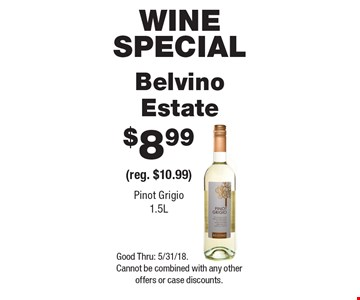 Wine special. 8.99 Belvino Estate (reg. $10.99). Pinot Grigio 1.5L. Good Thru: 5/31/18. Cannot be combined with any other offers or case discounts.