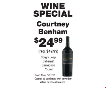 Wine special. $24.99 Courtney Benham (reg. $49.99). Stag's Leap Cabernet Sauvignon 750ml. Good Thru: 5/31/18. Cannot be combined with any other offers or case discounts.