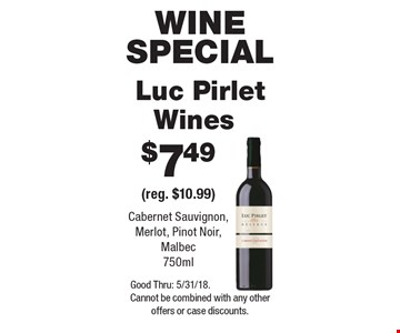 Wine special. $7.49 Luc Pirlet Wines (reg. $10.99). Cabernet Sauvignon, Merlot, Pinot Noir, Malbec 750ml. Good Thru: 5/31/18. Cannot be combined with any other offers or case discounts.