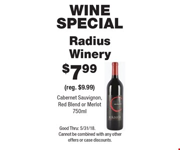 Wine special. $7.99 Radius Winery (reg. $9.99). Cabernet Sauvignon, Red Blend or Merlot 750ml. Good Thru: 5/31/18. Cannot be combined with any other offers or case discounts.