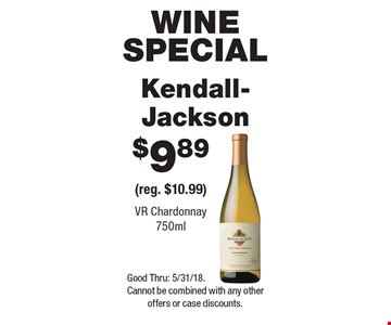 WINE SPECIAL $9.89 Kendall-Jackson VR Chardonnay 750ml (reg. $10.99) . Good Thru: 5/31/18. Cannot be combined with any other offers or case discounts.