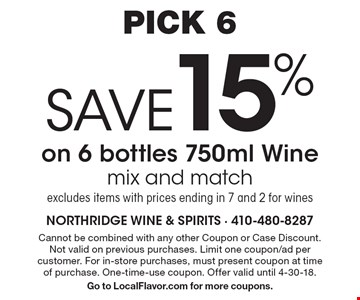 PICK 6 SAVE 15% on 6 bottles 750ml Wine mix and match excludes items with prices ending in 7 and 2 for wines. Cannot be combined with any other Coupon or Case Discount. Not valid on previous purchases. Limit one coupon/ad per customer. For in-store purchases, must present coupon at time of purchase. One-time-use coupon. Offer valid until 4-30-18. Go to LocalFlavor.com for more coupons.