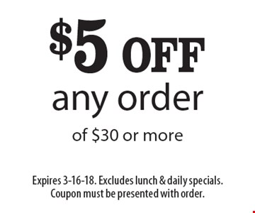 $5 OFF any order of $30 or more. Expires 3-16-18. Excludes lunch & daily specials. Coupon must be presented with order.