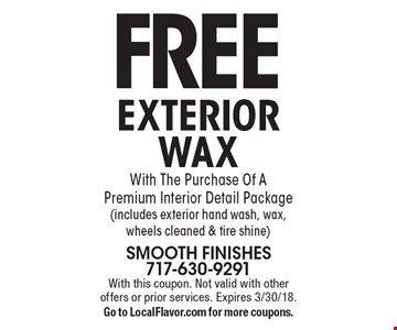 FREE EXTERIOR WAX With The Purchase Of A Premium Interior Detail Package (includes exterior hand wash, wax, wheels cleaned & tire shine). With this coupon. Not valid with other offers or prior services. Expires 3/30/18. Go to LocalFlavor.com for more coupons.