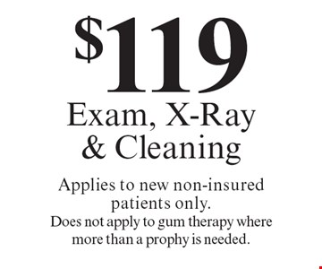 $119 Exam, X-Ray& Cleaning Applies to new non-insured patients only.Does not apply to gum therapy wheremore than a prophy is needed.. Offers expire in 4 weeks. Cannot be combined with any other discount. Reduced fee plan, and/or promotional price offering.