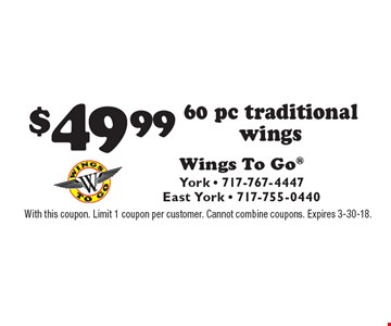$49.99 60 pc traditional wings. With this coupon. Limit 1 coupon per customer. Cannot combine coupons. Expires 3-30-18.