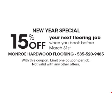 NEW YEAR SPECIAL 15% Off your next flooring job when you book before March 31st. With this coupon. Limit one coupon per job. Not valid with any other offers.