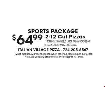 Sports Package $64.99 2-12 Cut Pizzas 1 topping, 20 wings, 2 large Italian Hoagies Or Steak & Cheese and 2-liter sodas. Must mention & present coupon when ordering. One coupon per order. Not valid with any other offers. Offer expires 4/13/18.