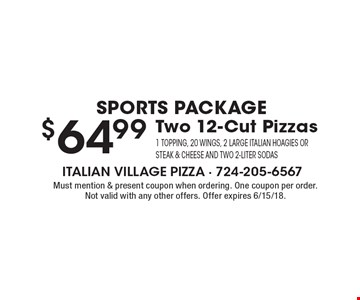Sports Package $64.99 Two 12-Cut Pizzas 1 topping, 20 wings, 2 large Italian Hoagies Or Steak & Cheese and TWO 2-liter sodas. Must mention & present coupon when ordering. One coupon per order. Not valid with any other offers. Offer expires 6/15/18.