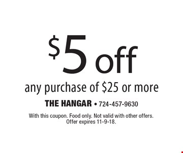 $5 off any purchase of $25 or more. With this coupon. Food only. Not valid with other offers. Offer expires 11-9-18.