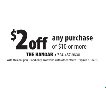 $2 off any purchase of $10 or more. With this coupon. Food only. Not valid with other offers. Expires 1-25-19.