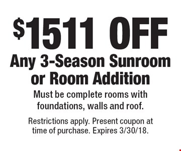 $1511 OFF Any 3-Season Sunroom or Room Addition. Must be complete rooms with foundations, walls and roof. Restrictions apply. Present coupon at time of purchase. Expires 3/30/18.
