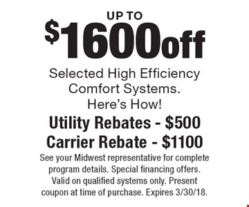 UP TO $1600 off Selected High Efficiency Comfort Systems. Here's How! Utility Rebates - $500 Carrier Rebate - $1100. See your Midwest representative for complete program details. Special financing offers. Valid on qualified systems only. Present coupon at time of purchase. Expires 3/30/18.