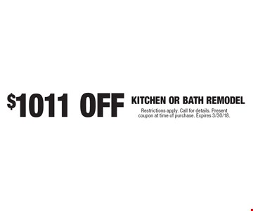 $1011 OFF KITCHEN OR BATH REMODEL. Restrictions apply. Call for details. Present coupon at time of purchase. Expires 3/30/18.