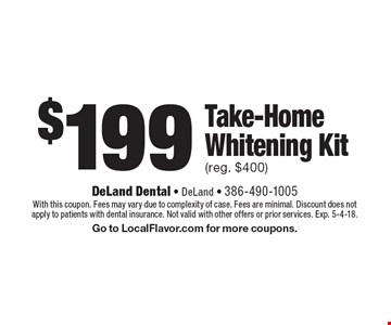 $199 Take-Home Whitening Kit (reg. $400). With this coupon. Fees may vary due to complexity of case. Fees are minimal. Discount does not apply to patients with dental insurance. Not valid with other offers or prior services. Exp. 5-4-18. Go to LocalFlavor.com for more coupons.