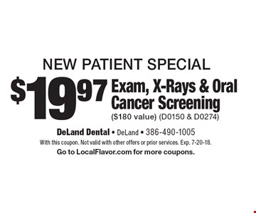 New Patient Special. $19.97 Exam, X-Rays & Oral Cancer Screening ($180 value) (D0150 & D0274). With this coupon. Not valid with other offers or prior services. Exp. 7-20-18. Go to LocalFlavor.com for more coupons.