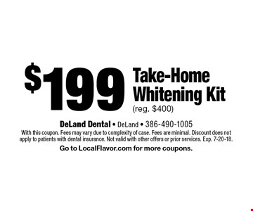$199 Take-Home Whitening Kit (reg. $400). With this coupon. Fees may vary due to complexity of case. Fees are minimal. Discount does not apply to patients with dental insurance. Not valid with other offers or prior services. Exp. 7-20-18. Go to LocalFlavor.com for more coupons.