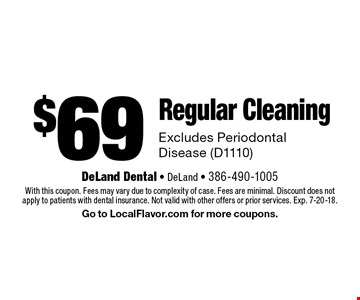 $69 Regular Cleaning Excludes Periodontal Disease (D1110). With this coupon. Fees may vary due to complexity of case. Fees are minimal. Discount does not apply to patients with dental insurance. Not valid with other offers or prior services. Exp. 7-20-18. Go to LocalFlavor.com for more coupons.