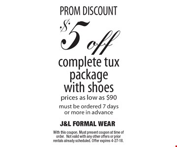 PROM DISCOUNT. $5 off complete tux package with shoes. Prices as low as $90. Must be ordered 7 days or more in advance. With this coupon. Must present coupon at time of order.Not valid with any other offers or prior rentals already scheduled. Offer expires 4-27-18.