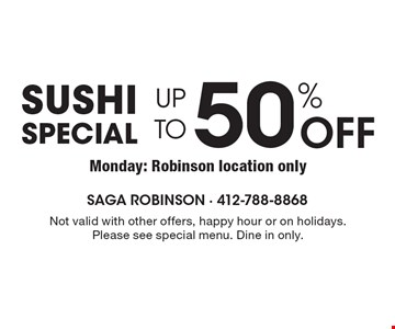 Sushi Special UP TO 50% OFF Not valid with other offers, happy hour or on holidays. Please see special menu. Dine in only.