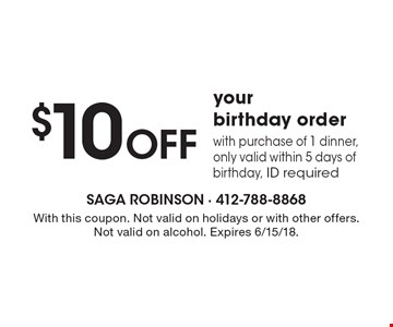 $10 OFF your birthday order with purchase of 1 dinner, only valid within 5 days of birthday, ID required. With this coupon. Not valid on holidays or with other offers. Not valid on alcohol. Expires 6/15/18.