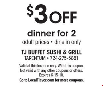 $3 OFF dinner for 2 adult prices - dine in only. Valid at this location only. With this coupon. Not valid with any other coupons or offers. Expires 6-15-18. Go to LocalFlavor.com for more coupons.