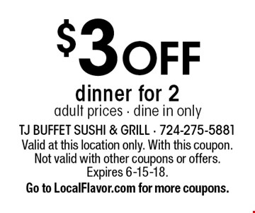 $3 OFF dinner for 2 adult prices - dine in only. Valid at this location only. With this coupon. Not valid with other coupons or offers. Expires 6-15-18. Go to LocalFlavor.com for more coupons.